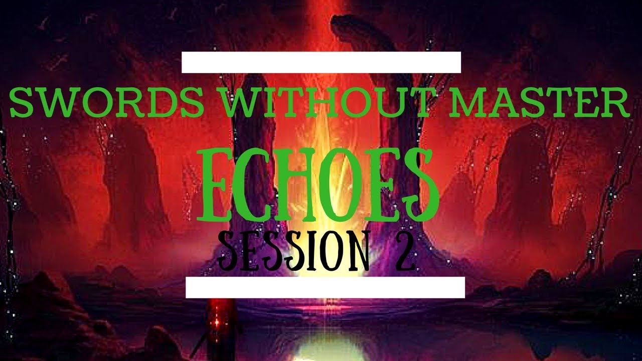 Swords Without Master: Echoes - Session 2