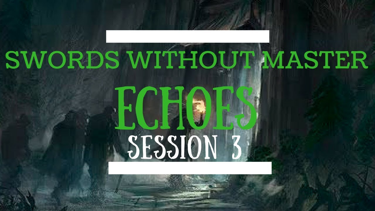 Swords Without Master: Echoes - Session 3