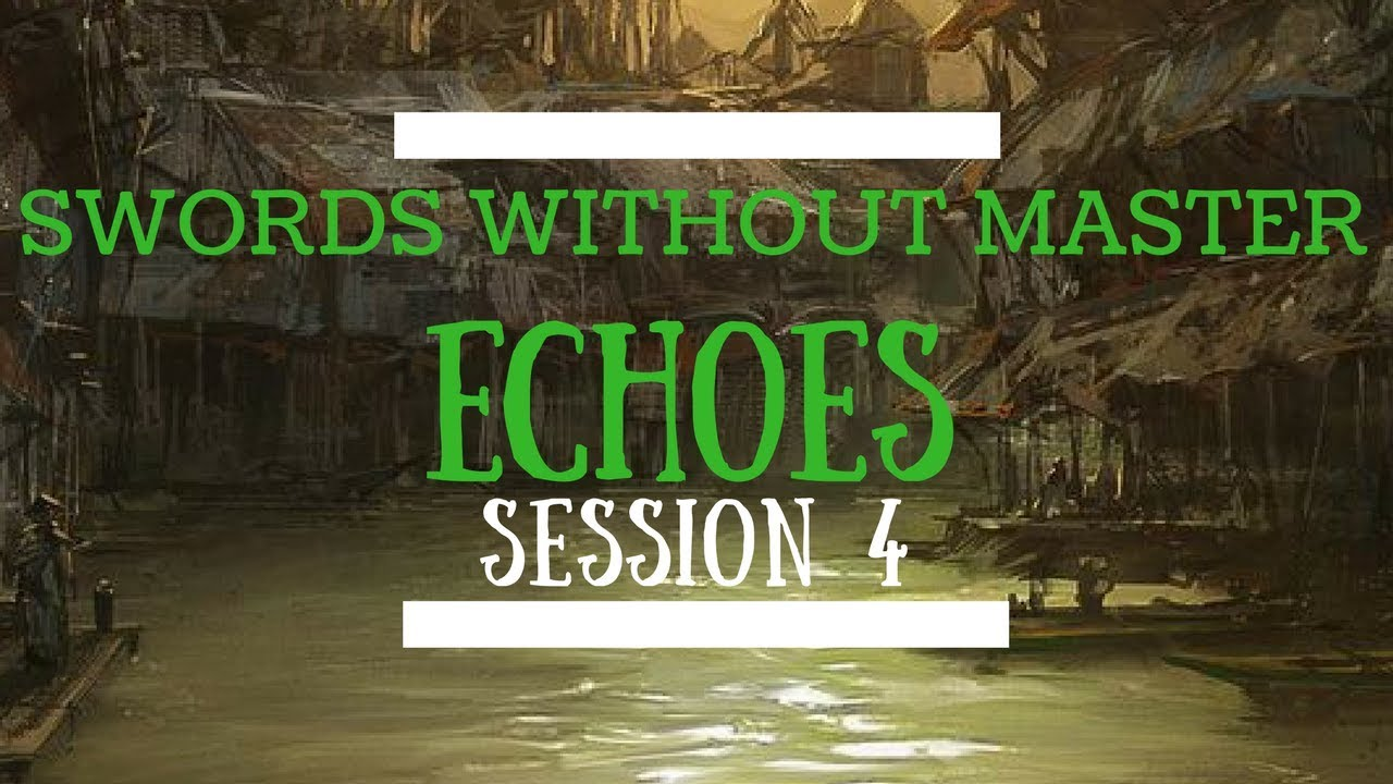 Swords Without Master: Echoes - Session 4