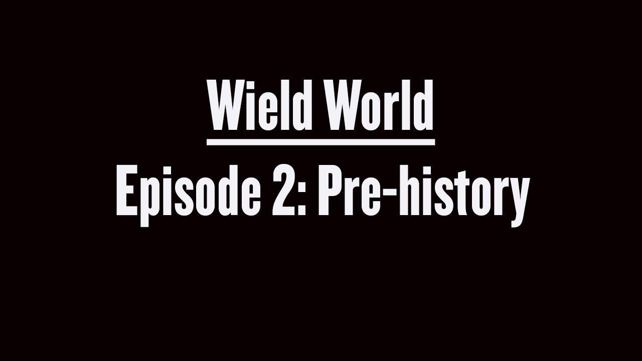 Wield World Episode 2 Pre-History