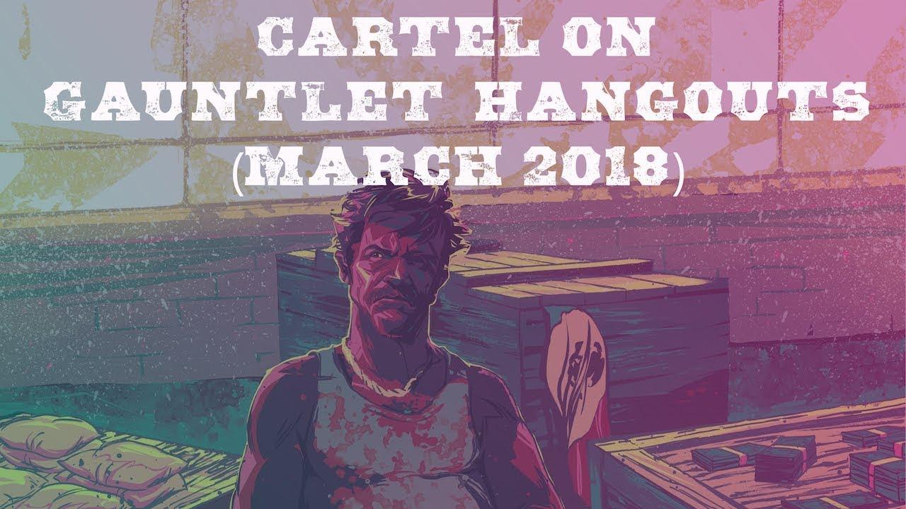 Gauntlet Hangouts: Cartel (March 1, 2018)